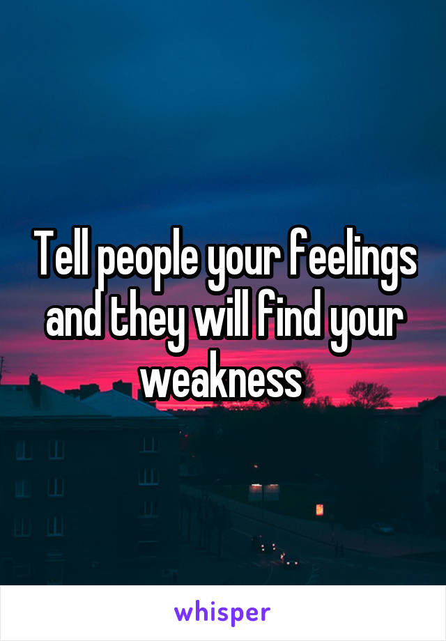 Tell people your feelings and they will find your weakness