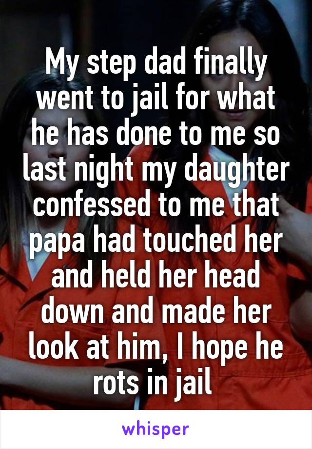 My step dad finally went to jail for what he has done to me so last night my daughter confessed to me that papa had touched her and held her head down and made her look at him, I hope he rots in jail