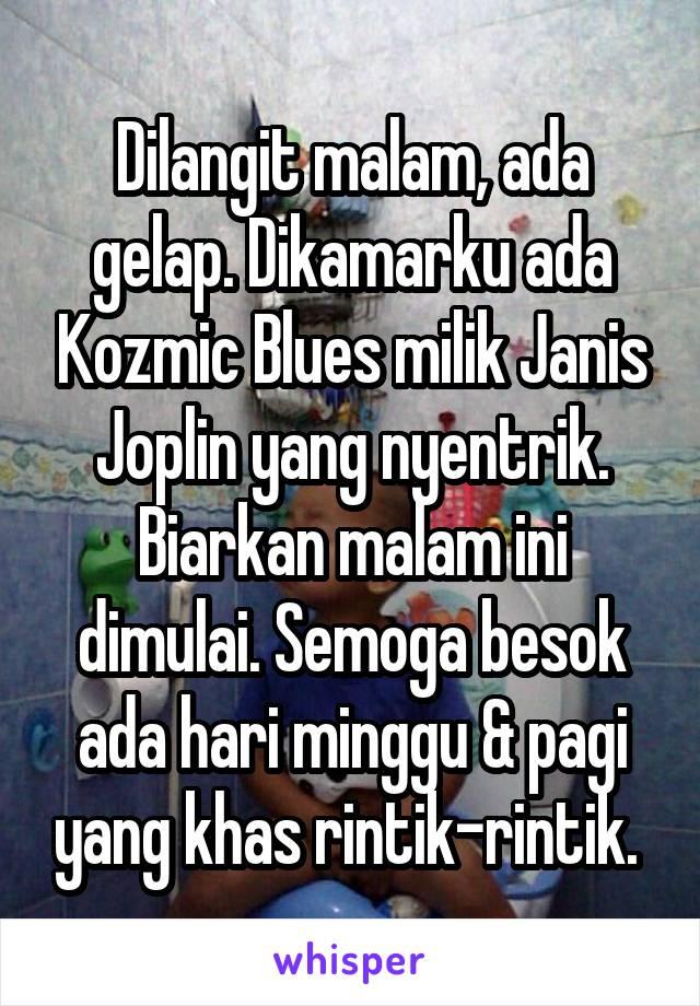 Dilangit malam, ada gelap. Dikamarku ada Kozmic Blues milik Janis Joplin yang nyentrik. Biarkan malam ini dimulai. Semoga besok ada hari minggu & pagi yang khas rintik-rintik.