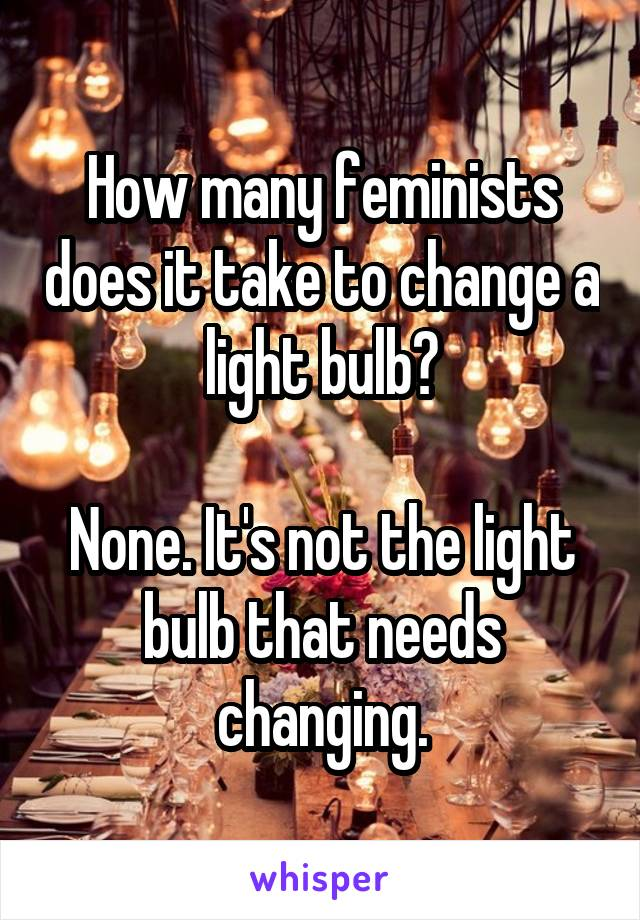 How many feminists does it take to change a light bulb?  None. It's not the light bulb that needs changing.
