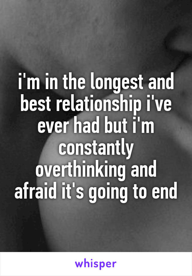 i'm in the longest and best relationship i've ever had but i'm constantly overthinking and afraid it's going to end
