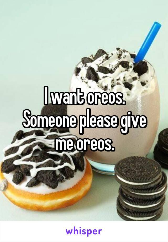 I want oreos. Someone please give me oreos.