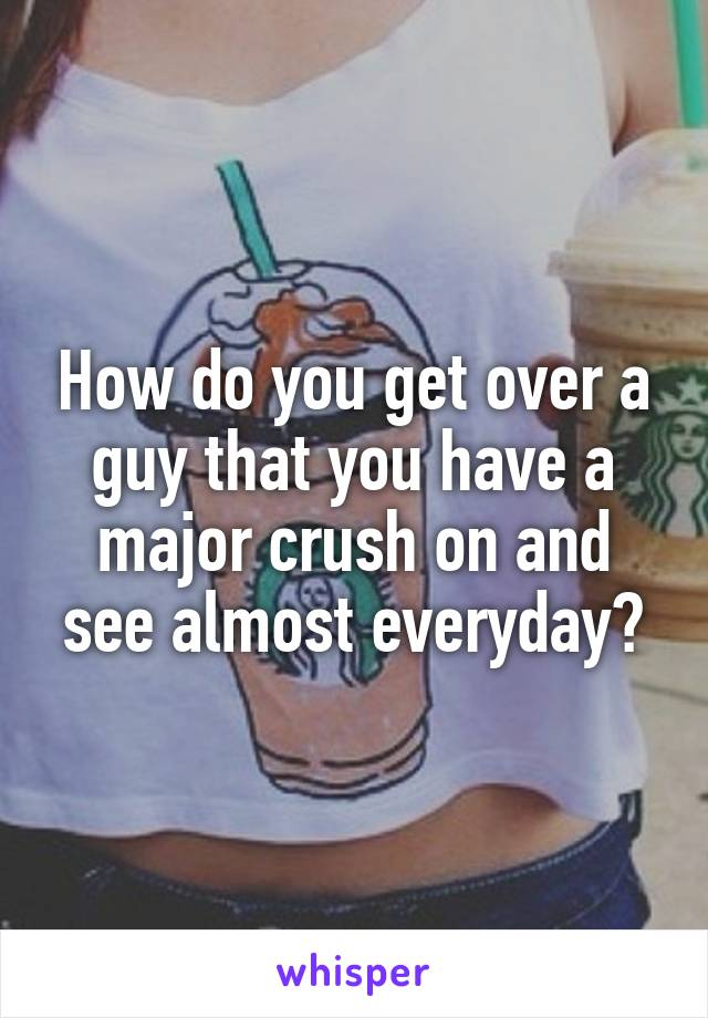 How do you get over a guy that you have a major crush on and see almost everyday?