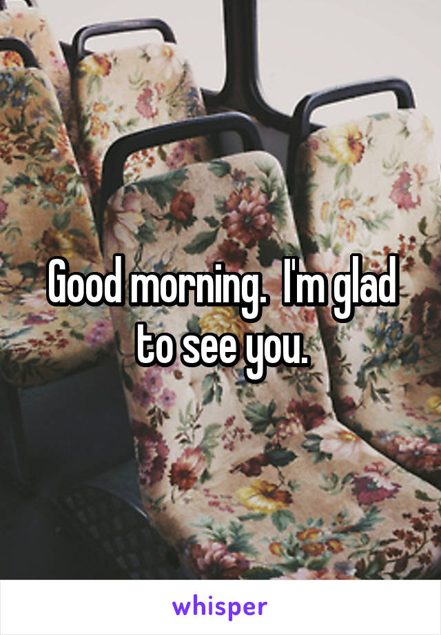 Good morning.  I'm glad to see you.