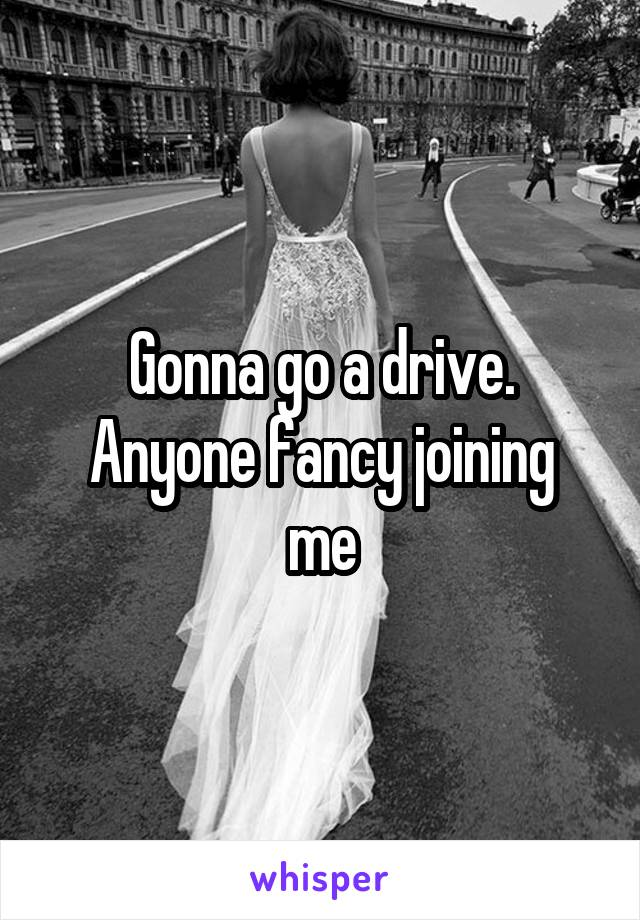 Gonna go a drive. Anyone fancy joining me