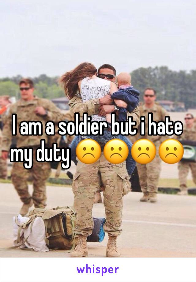 I am a soldier but i hate my duty ☹️☹️☹️☹️