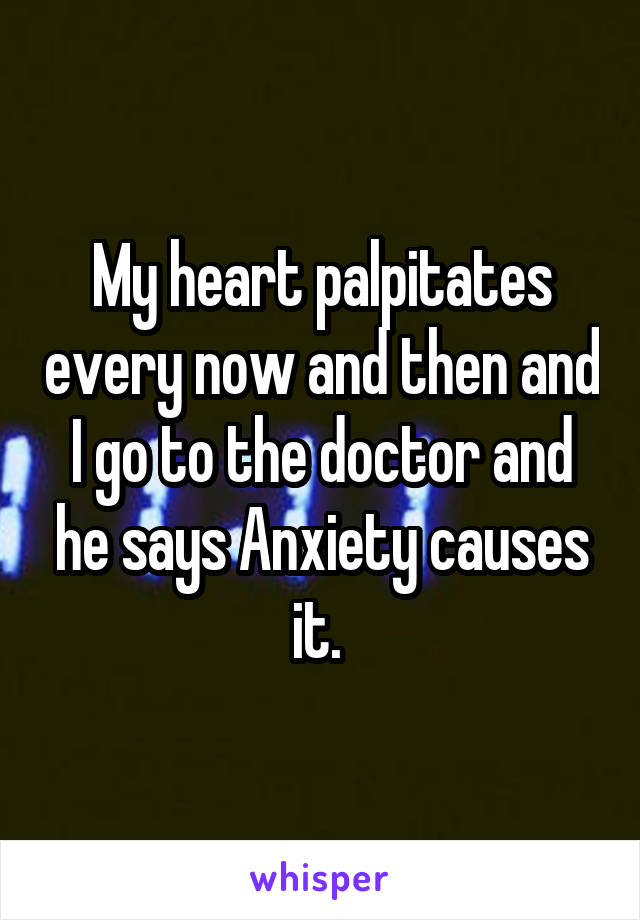 My heart palpitates every now and then and I go to the doctor and he says Anxiety causes it.
