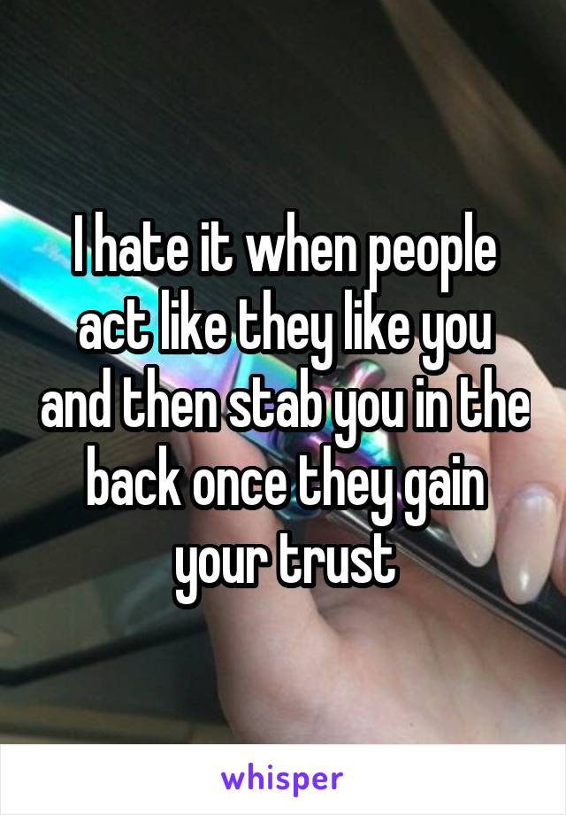 I hate it when people act like they like you and then stab you in the back once they gain your trust