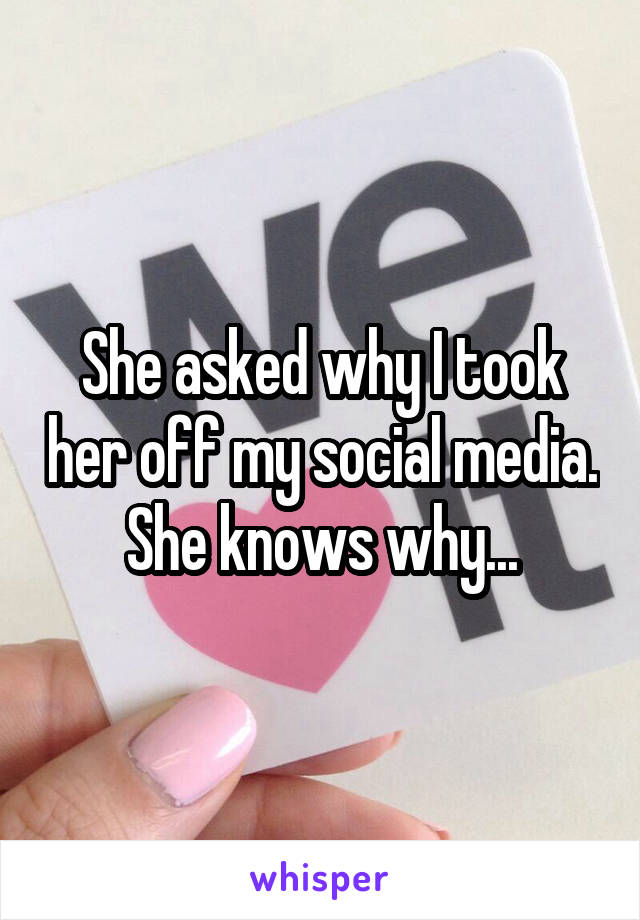 She asked why I took her off my social media. She knows why...