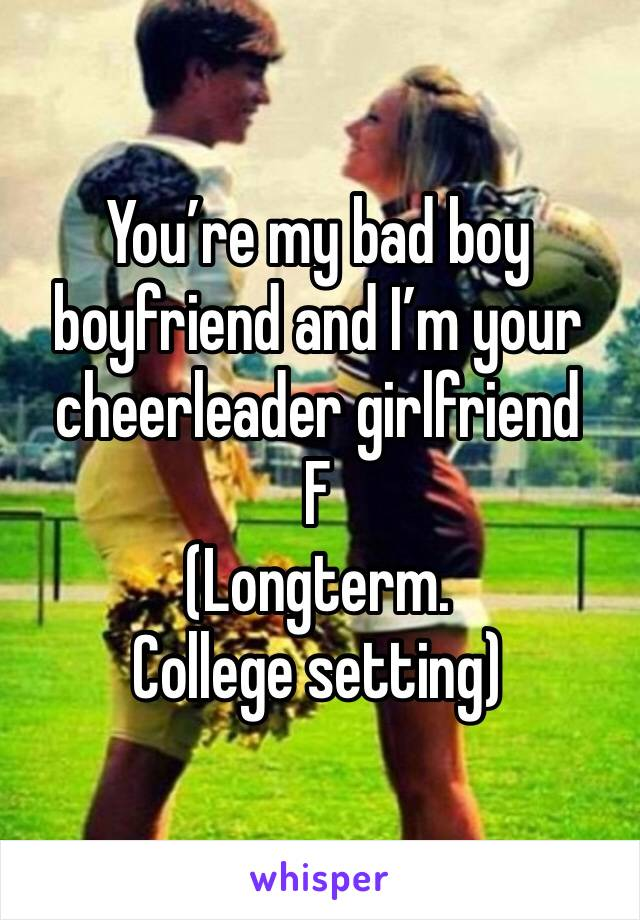 You're my bad boy boyfriend and I'm your cheerleader girlfriend F (Longterm. College setting)