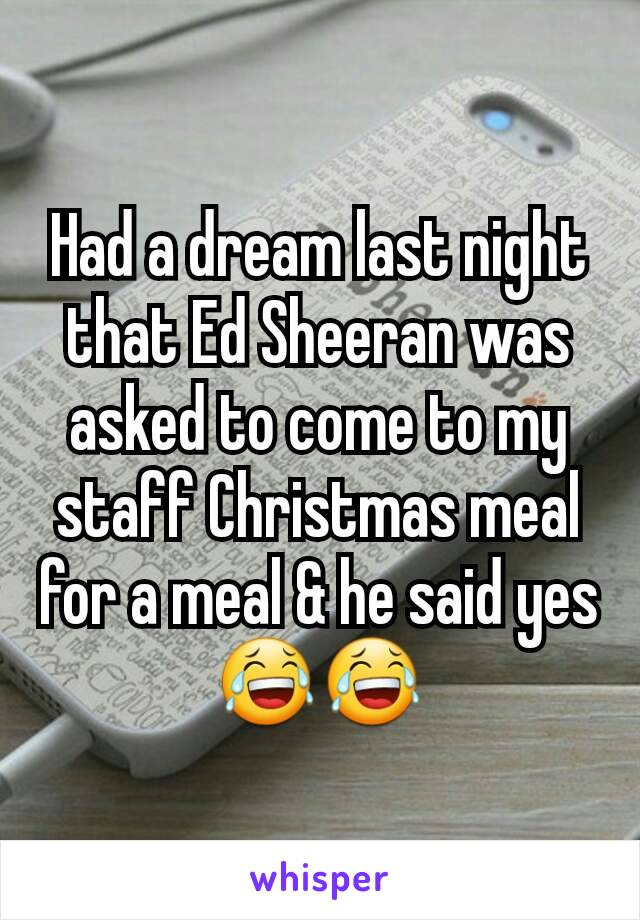Had a dream last night that Ed Sheeran was asked to come to my staff Christmas meal for a meal & he said yes😂😂