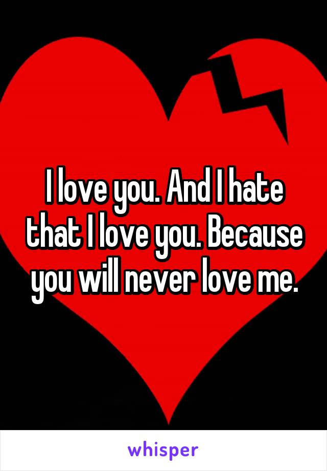 I love you. And I hate that I love you. Because you will never love me.