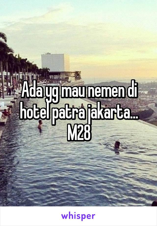 Ada yg mau nemen di hotel patra jakarta... M28