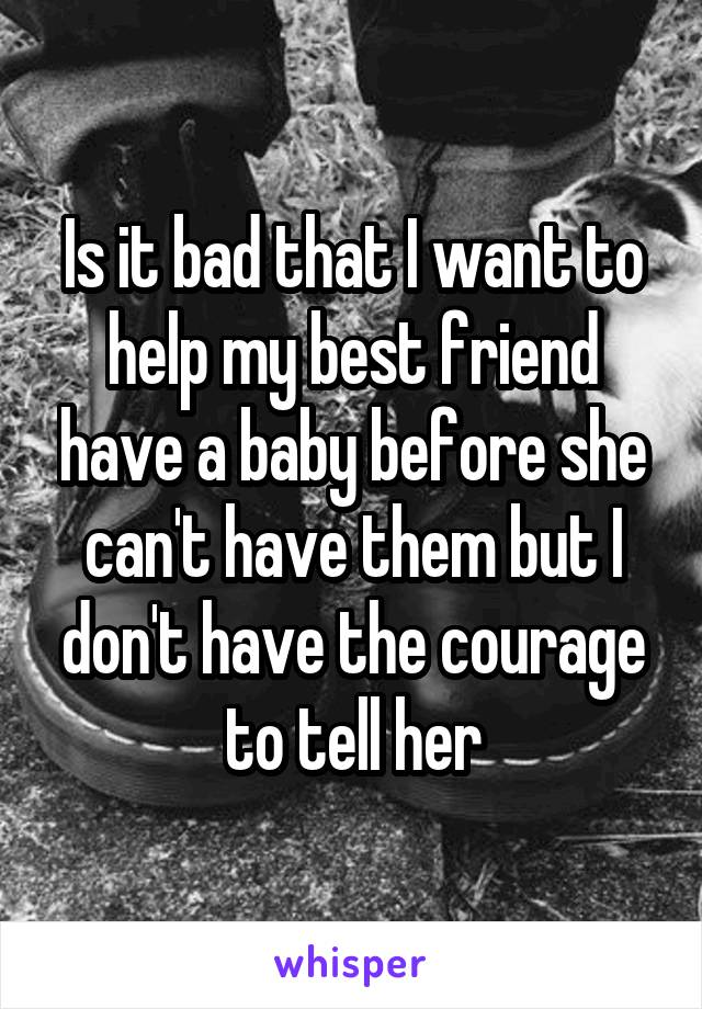 Is it bad that I want to help my best friend have a baby before she can't have them but I don't have the courage to tell her