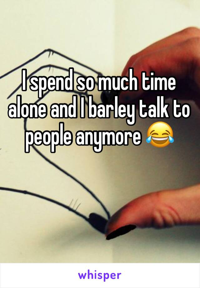 I spend so much time alone and I barley talk to people anymore 😂