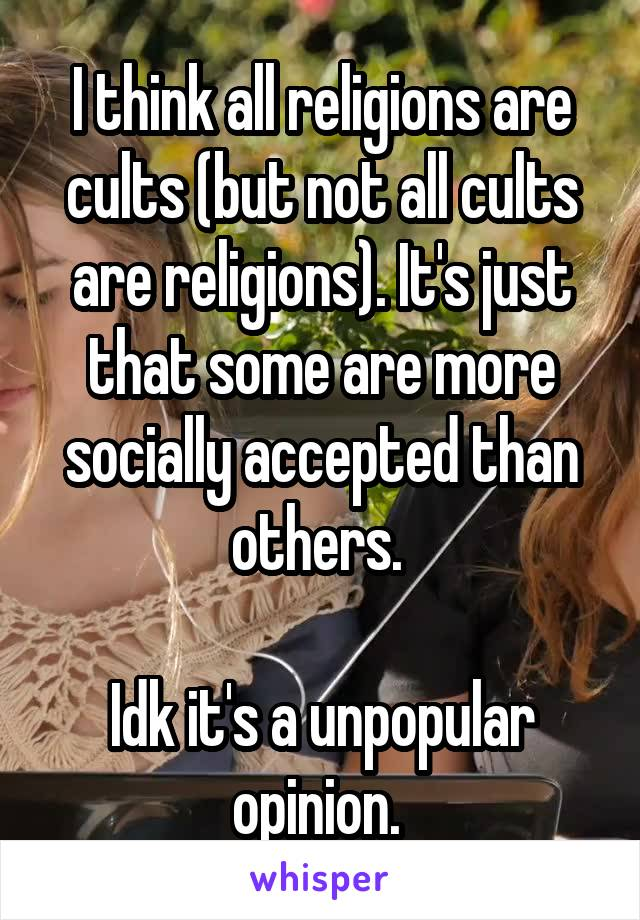 I think all religions are cults (but not all cults are religions). It's just that some are more socially accepted than others.   Idk it's a unpopular opinion.