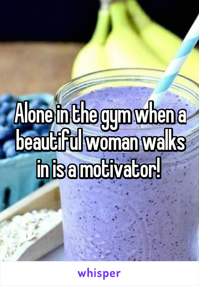 Alone in the gym when a beautiful woman walks in is a motivator!