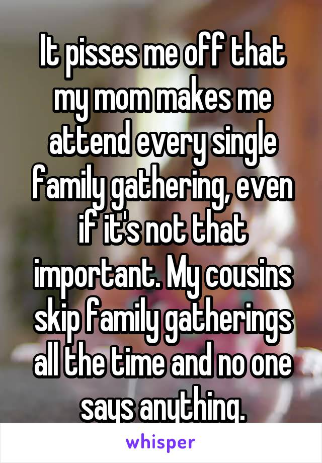 It pisses me off that my mom makes me attend every single family gathering, even if it's not that important. My cousins skip family gatherings all the time and no one says anything.