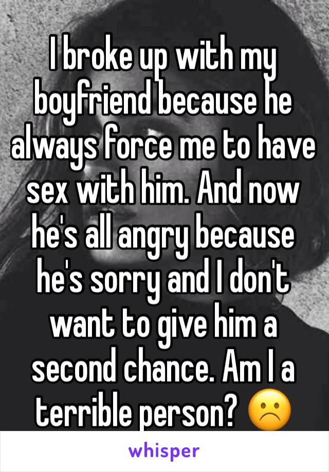 I broke up with my boyfriend because he always force me to have sex with him. And now he's all angry because he's sorry and I don't want to give him a second chance. Am I a terrible person? ☹️