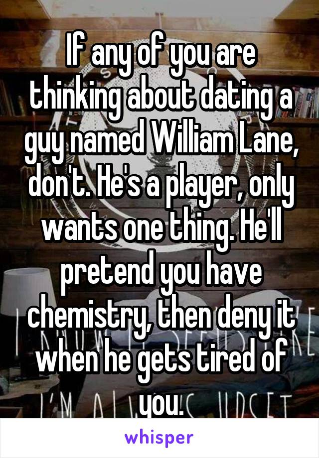If any of you are thinking about dating a guy named William Lane, don't. He's a player, only wants one thing. He'll pretend you have chemistry, then deny it when he gets tired of you.