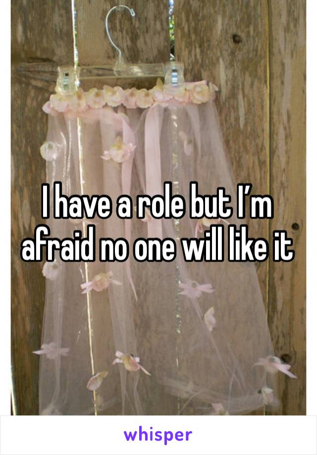 I have a role but I'm afraid no one will like it