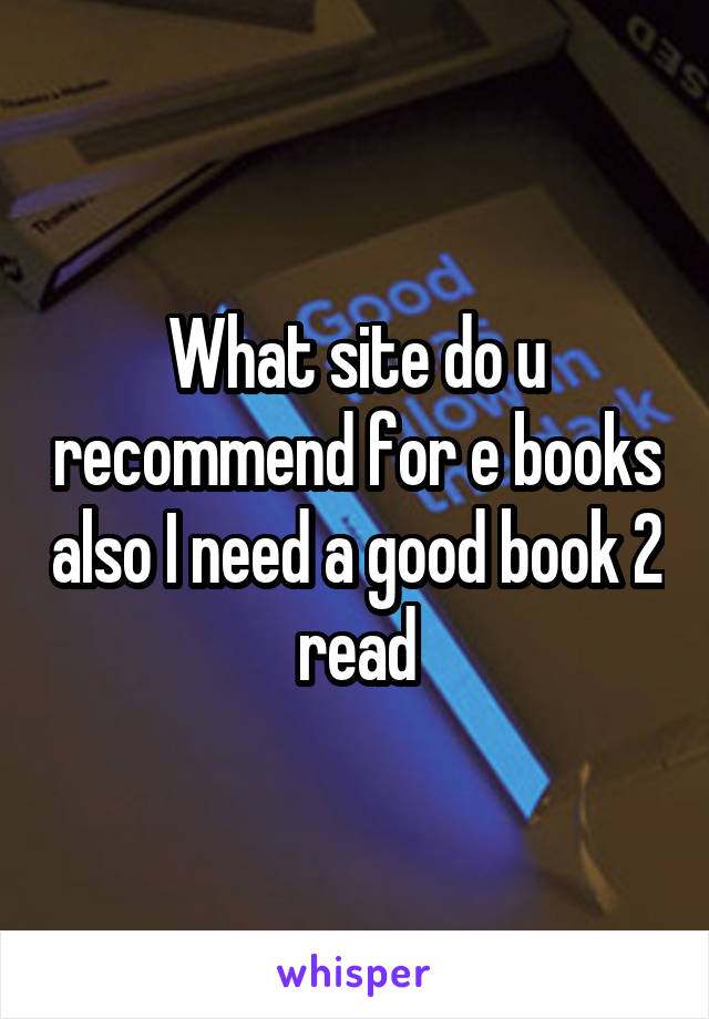 What site do u recommend for e books also I need a good book 2 read