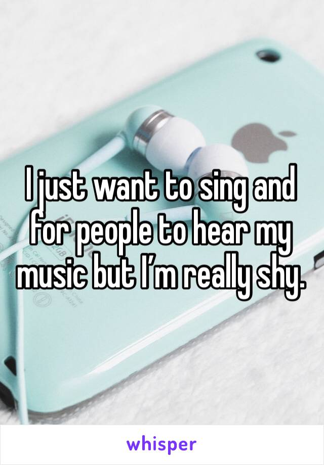 I just want to sing and for people to hear my music but I'm really shy.