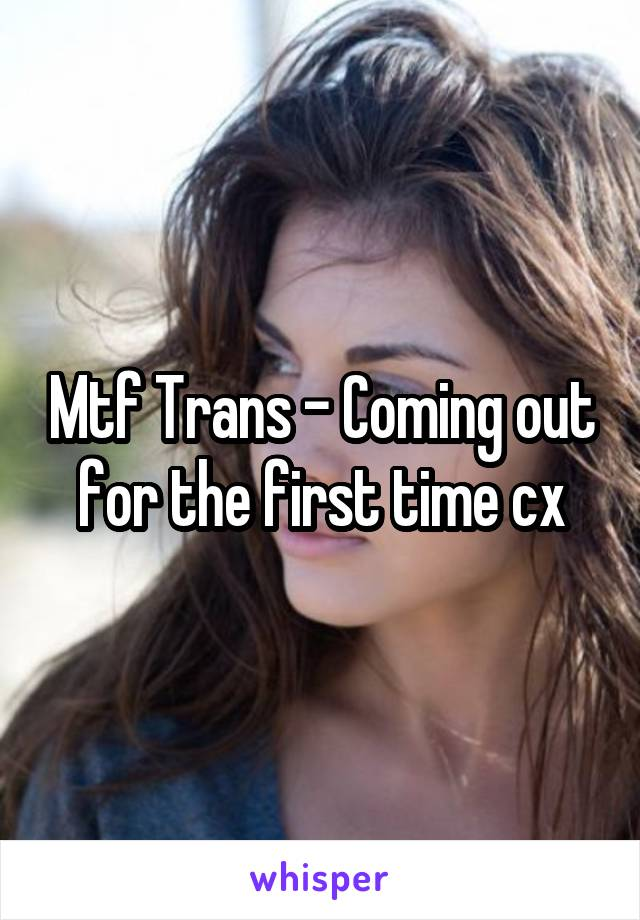 Mtf Trans - Coming out for the first time cx