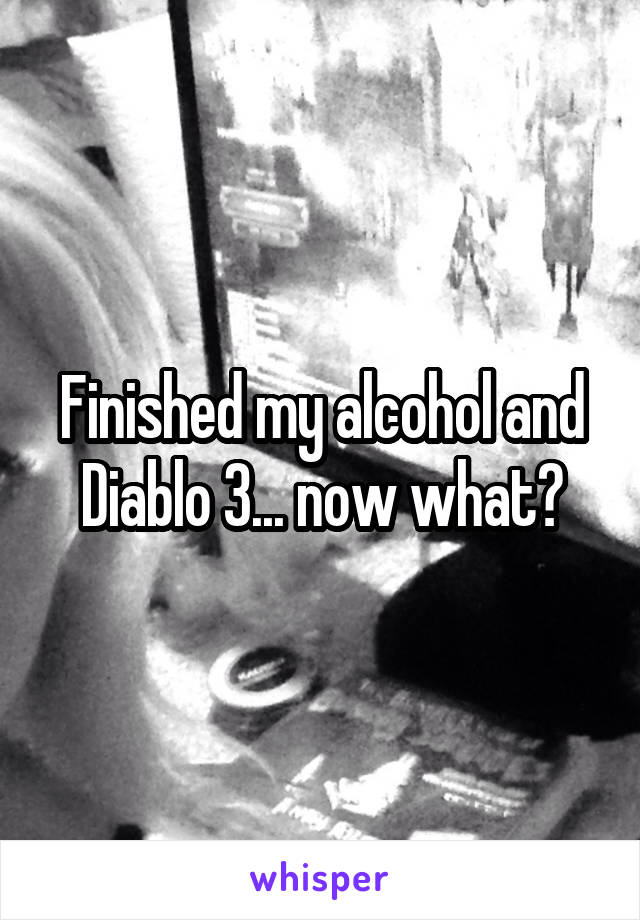 Finished my alcohol and Diablo 3... now what?