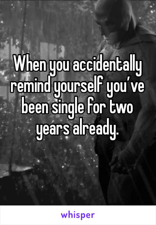 When you accidentally remind yourself you've been single for two years already.