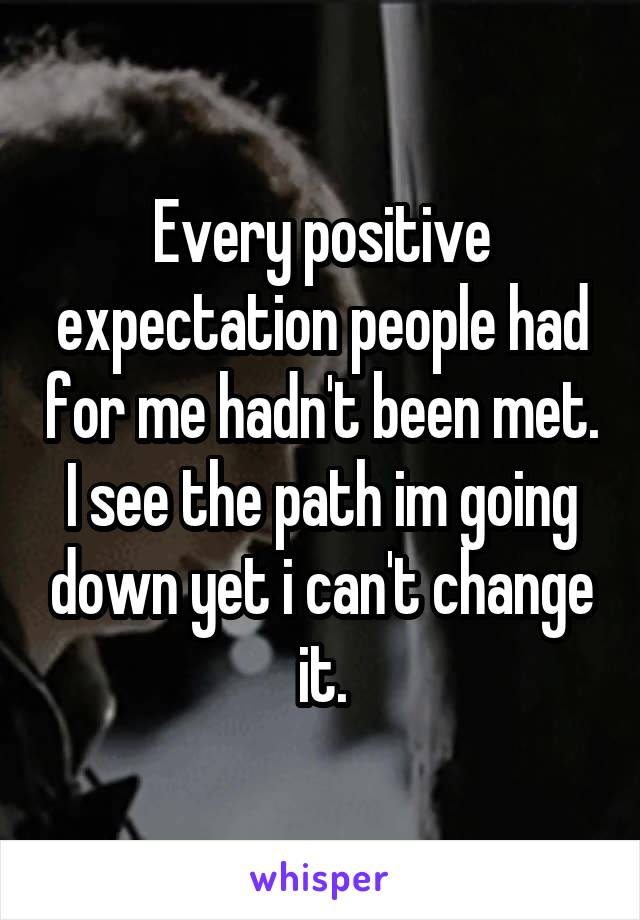 Every positive expectation people had for me hadn't been met. I see the path im going down yet i can't change it.