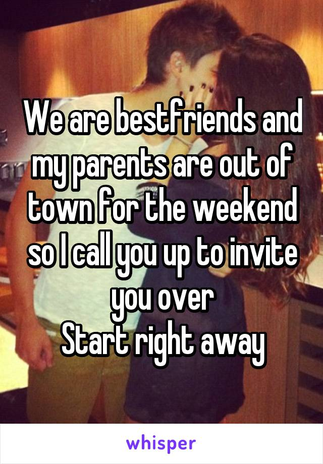 We are bestfriends and my parents are out of town for the weekend so I call you up to invite you over Start right away