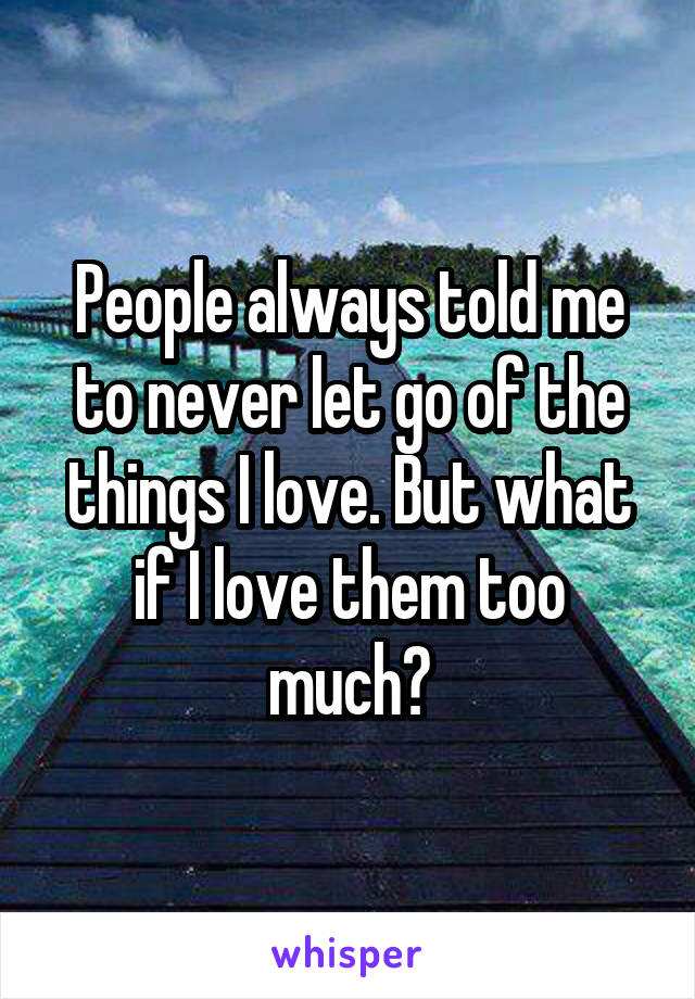 People always told me to never let go of the things I love. But what if I love them too much?