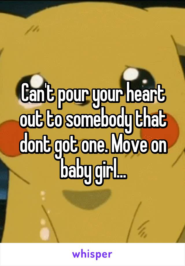 Can't pour your heart out to somebody that dont got one. Move on baby girl...