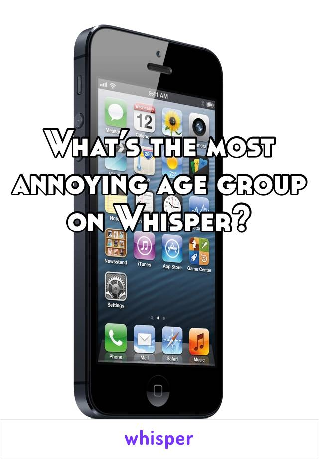 What's the most annoying age group on Whisper?