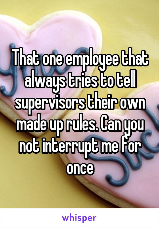 That one employee that always tries to tell supervisors their own made up rules. Can you not interrupt me for once