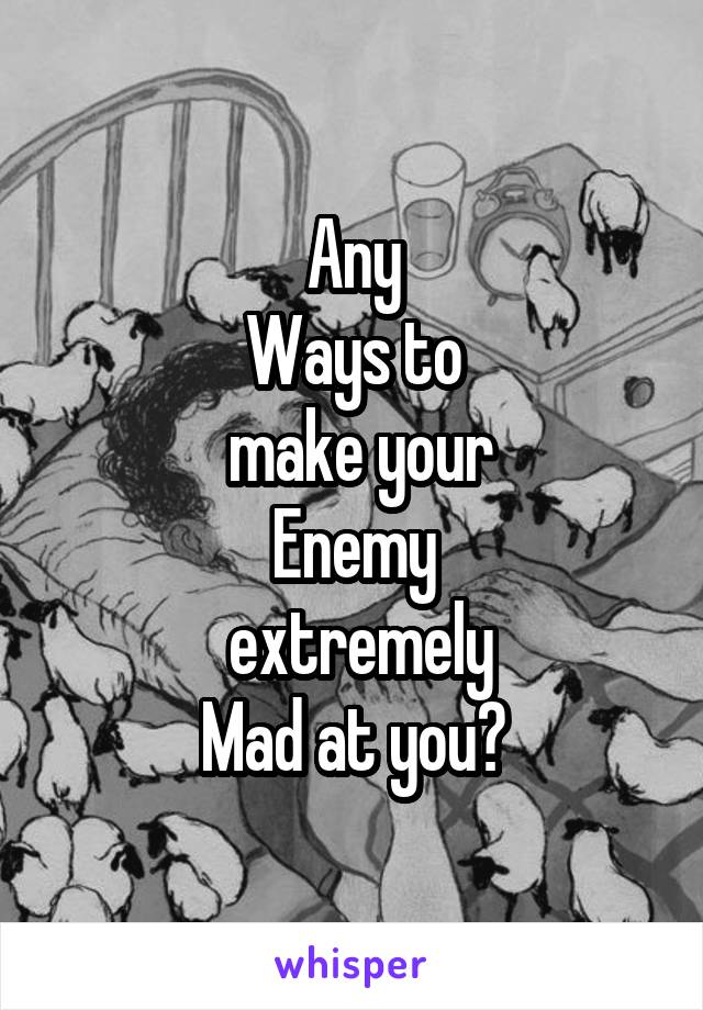 Any Ways to  make your Enemy  extremely Mad at you?