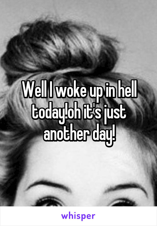 Well I woke up in hell today!oh it's just another day!