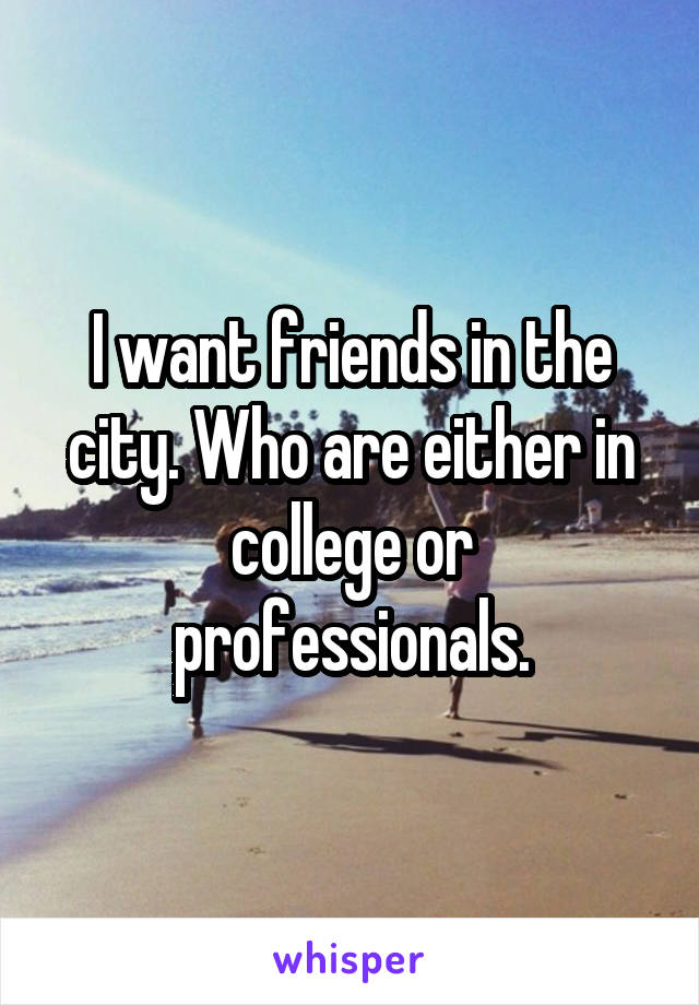I want friends in the city. Who are either in college or professionals.