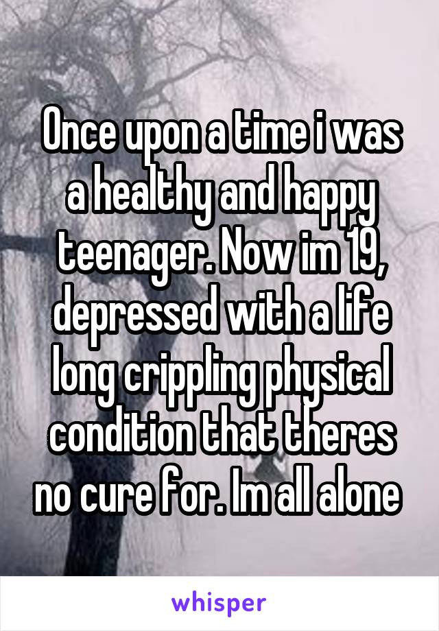 Once upon a time i was a healthy and happy teenager. Now im 19, depressed with a life long crippling physical condition that theres no cure for. Im all alone