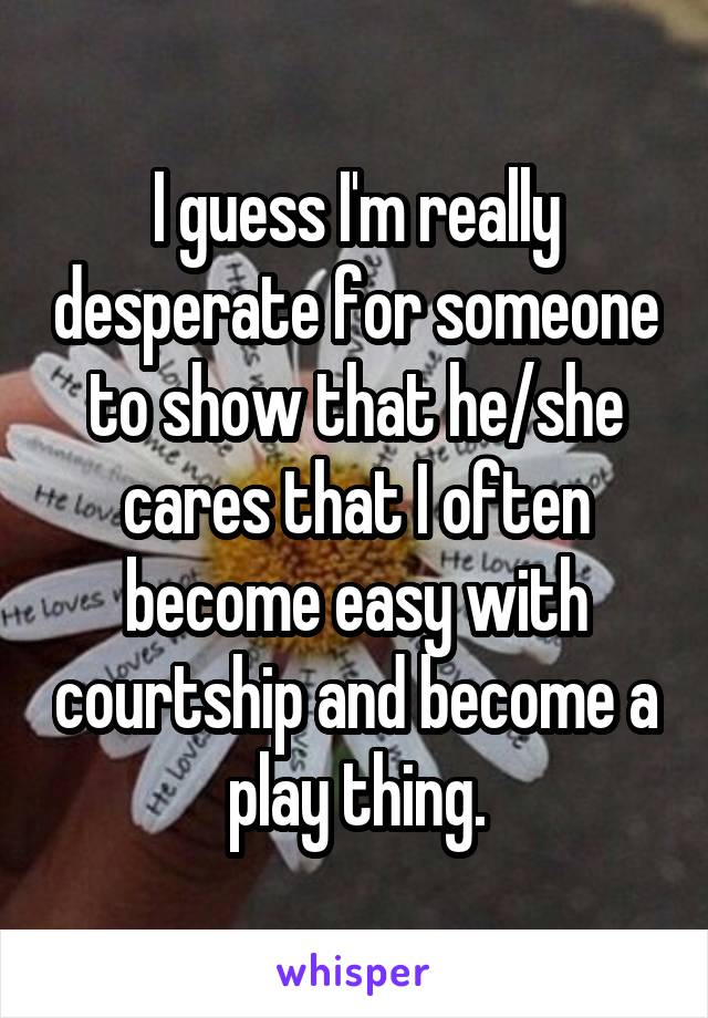 I guess I'm really desperate for someone to show that he/she cares that I often become easy with courtship and become a play thing.