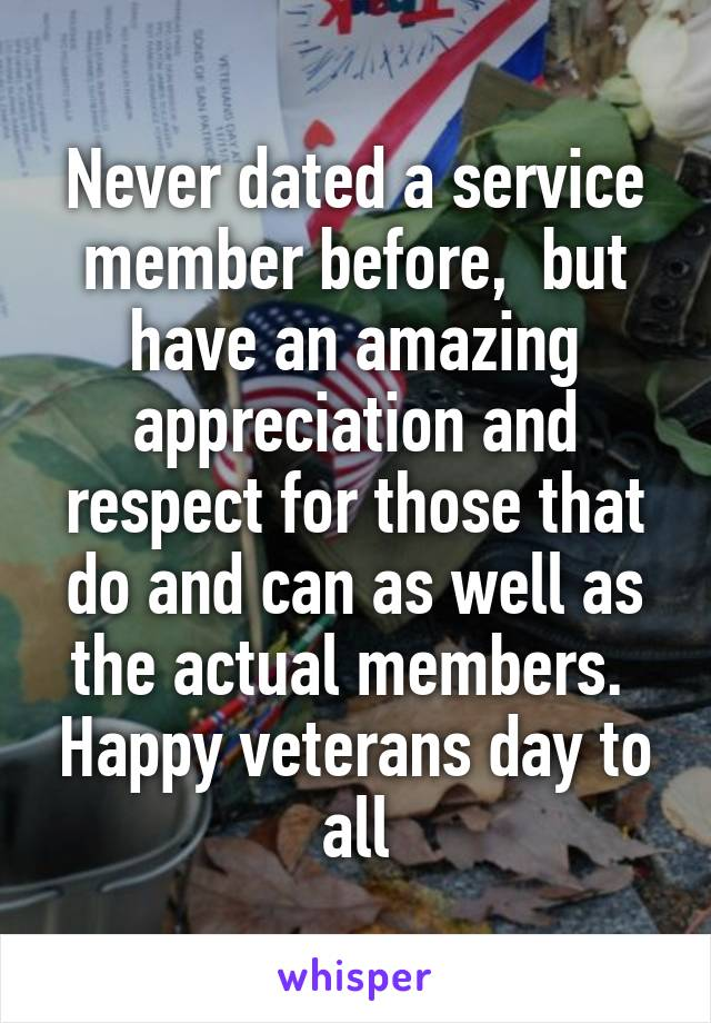 Never dated a service member before,  but have an amazing appreciation and respect for those that do and can as well as the actual members.  Happy veterans day to all