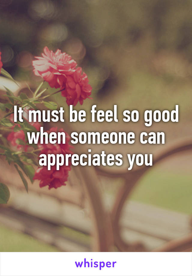 It must be feel so good when someone can appreciates you