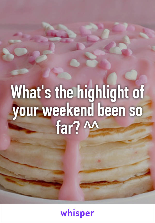 What's the highlight of your weekend been so far? ^^