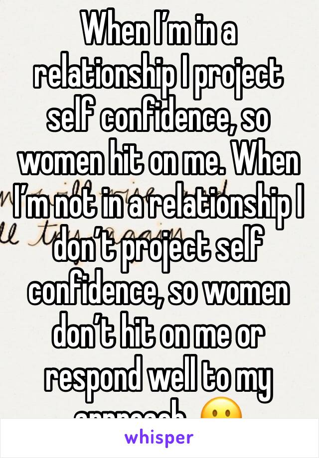When I'm in a relationship I project self confidence, so women hit on me. When I'm not in a relationship I don't project self confidence, so women don't hit on me or respond well to my approach. 😐