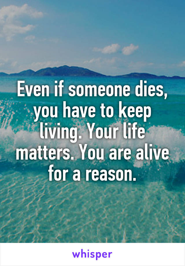 Even if someone dies, you have to keep living. Your life matters. You are alive for a reason.