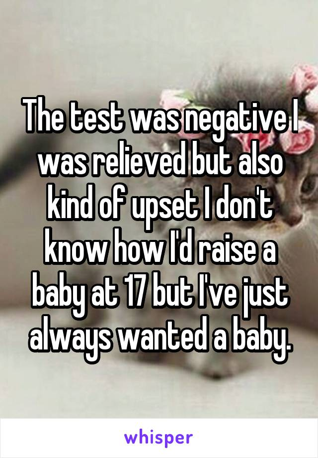 The test was negative I was relieved but also kind of upset I don't know how I'd raise a baby at 17 but I've just always wanted a baby.
