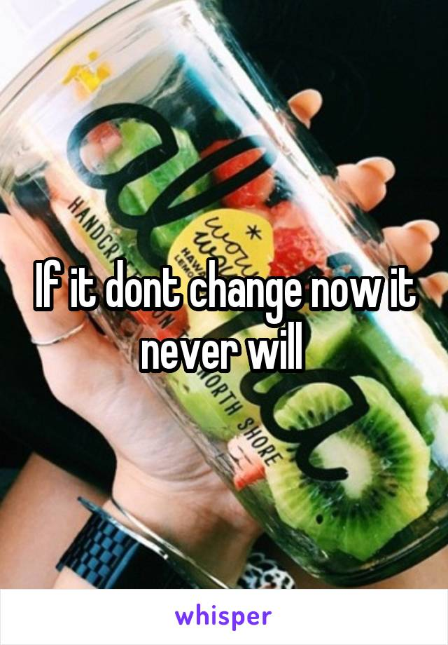 If it dont change now it never will