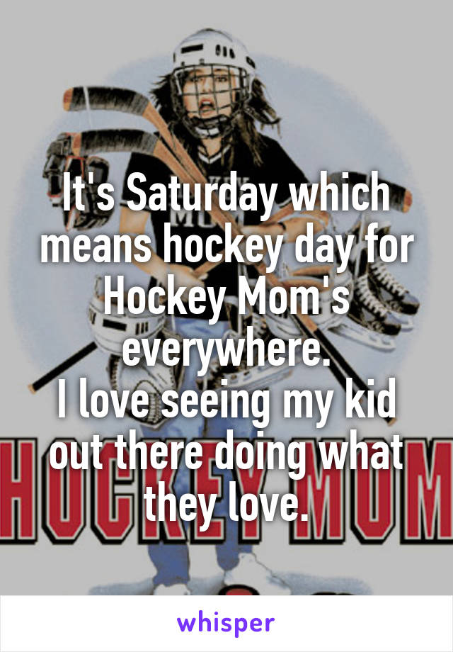 It's Saturday which means hockey day for Hockey Mom's everywhere. I love seeing my kid out there doing what they love.