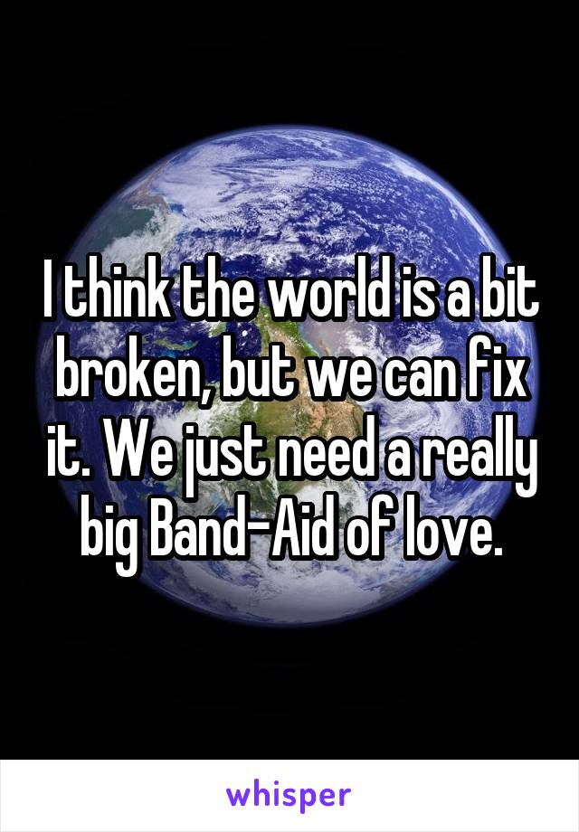 I think the world is a bit broken, but we can fix it. We just need a really big Band-Aid of love.